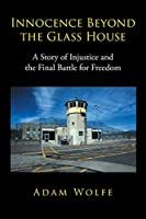Innocence Beyond The Glass House: A Story of Injustice and the Final Battle for Freedom