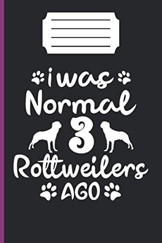 I WAS NORMAL 3 ROTTWEILERS AGO: lined notebook 6*9 inch 120 page journal /funny gift for dog lover/awesome rottweilers owner present/puppy lover gifts/amazing ideal gift /our memory /dog trainer