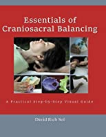 Essentials of Craniosacral Balancing: A Practical Step-by-step Visual Guide