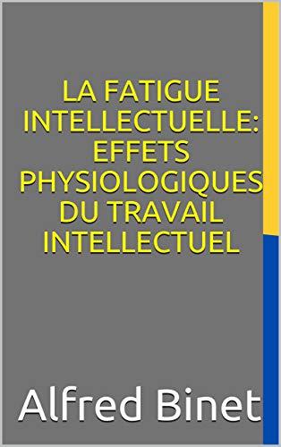 LA FATIGUE INTELLECTUELLE: EFFETS PHYSIOLOGIQUES DU TRAVAIL INTELLECTUEL (French Edition)