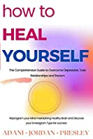 How to Heal Yourself: The Comprehensive Guide to Overcome Depression, Toxic Relationships and Racism. Reprogram your Mind maintaining Healthy Brain and Discover your Enneagram Type for success