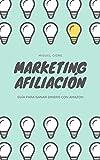 Marketing de Afiliación: Cómo empezar a ganar dinero con AMAZON paso a paso para PRINCIPIANTES: Marketing de Afiliación desde cero de manera orgánica con estrategias SEO
