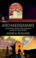 Archaeogaming: An Introduction to Archaeology in and of Video Games