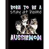 Born To Be A Stay At Home Aussiemom Notebook: Funny Aussie Dog - Lined Notepad / Journal for Women, Men and Kids. Great Gift Idea for all Aussie Lover