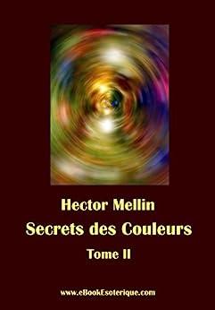 Secrets des Couleurs - Tome 2: Des Métaux, des Pierres, des Fleurs, des Parfums (French Edition) by [Hector Mellin]