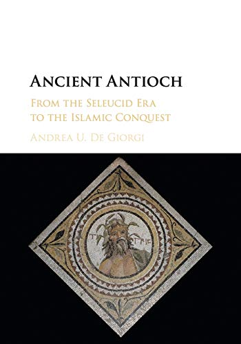 Ancient Antioch: From the Seleucid Era to the Islamic Conquest