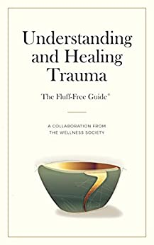 Understanding and Healing Trauma (The Fluff-Free Guide): A Collaboration from The Wellness Society by [Rebecca Marks]
