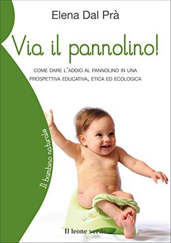 Via il pannolino!: Come dare l addio al pannolino in una prospettiva educativa, etica ed ecologica (Il bambino naturale Vol. 24)