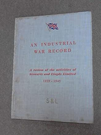 An Industrial War Record - a Review of the Activities of stewarts and Lloyds Limited 1939 - 1945