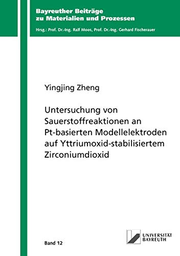 Untersuchung von Sauerstoffreaktionen an Pt-basierten Modellelektroden auf Yttriumoxid-stabilisiertem Zirconiumdioxid (Bayreuther Beiträge zu Materialien und Prozessen)