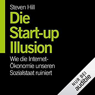 Die Start-Up-Illusion     Wie die Internet-Ökonomie unseren Sozialstaat ruiniert              Autor:                                                                                                                                 Steven Hill                               Sprecher:                                                                                                                                 Josef Vossenkuhl                      Spieldauer: 8 Std. und 31 Min.     48 Bewertungen     Gesamt 4,1
