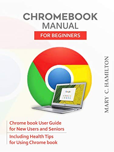 CHROMEBOOK MANUAL FOR BEGINNERS: Chrome book User Guide for New Users and Seniors Including Health Tips for Using Chrome book