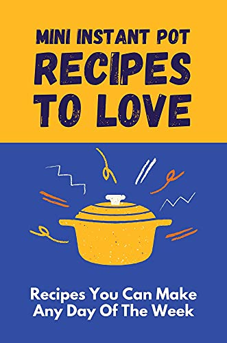Mini Instant Pot Recipes To Love: Recipes You Can Make Any Day Of The Week: Healthy Instant Pot Mini Recipes (English Edition)