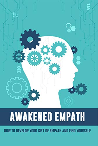 Awakened Empath How To Develop Your Gift Of Empath And Find Yourself: Tune In To The Feelings Of Others (English Edition)