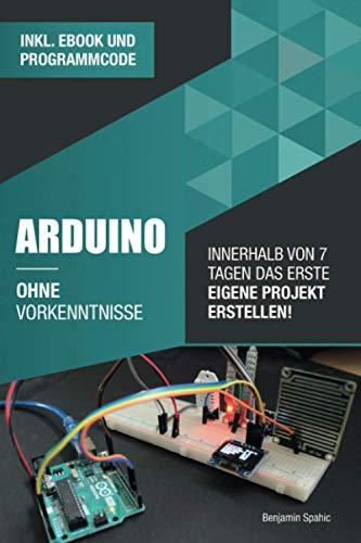 Arduino ohne Vorkenntnisse: Innerhalb von 7 Tagen das erste eigene Projekt erstellen