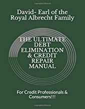 THE ULTIMATE DEBT ELIMINATION & CREDIT REPAIR MANUAL: For Credit Professionals & Consumers!!!