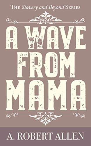 Book: A Wave From Mama - The Slavery and Beyond Series by A. Robert Allen