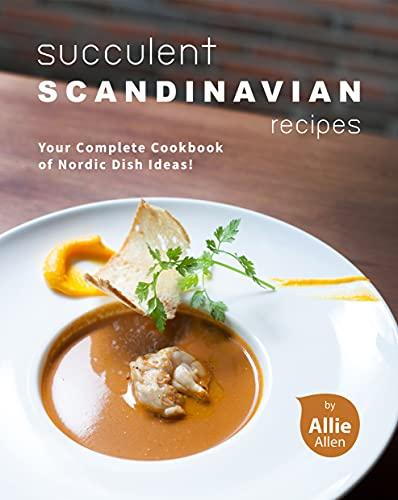 Succulent Scandinavian Recipes: Your Complete Cookbook of Nordic Dish Ideas!