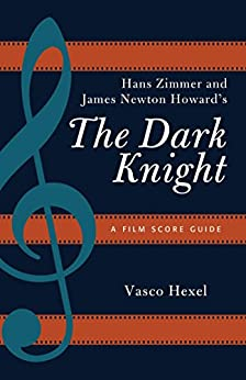 Hans Zimmer and James Newton Howard's The Dark Knight: A Film Score Guide (Film Score Guides Book 18) by [Vasco Hexel]