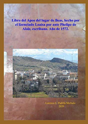 Libro del Apeo del lugar de Beas, hecho por el lizenciado Loaisa por ante Phelipe de Alaiz, escribano. Año de 1572.