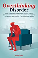 Overthinking Disorder: Learn How To Stop Worrying And Activate Positive Thoughts Through Awareness And Meditation. Effective Strategies To Relieve Anxiety And Declutter The Mind
