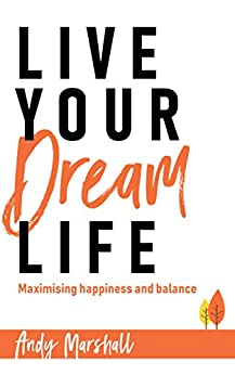 [Andy Marshall]のLive Your Dream Life: Maximising happiness and balance (English Edition)