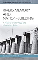 Rivers, Memory, And Nation-building: A History of the Volga and Mississippi Rivers (Environment in History: International Perspectives, 5)