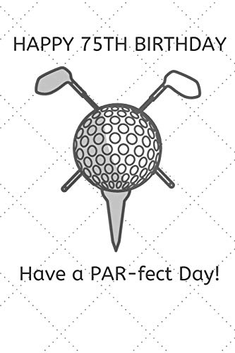 Happy 75th Birthday Have a PAR-fect Day: 75 Year Old Birthday Gift Golf Pun Journal / Notebook / Diary / Unique Greeting Card Alternative