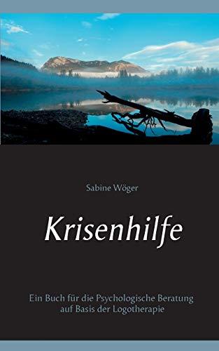 Krisenhilfe: Ein Buch für die Psychologische Beratung auf Basis der Logotherapie