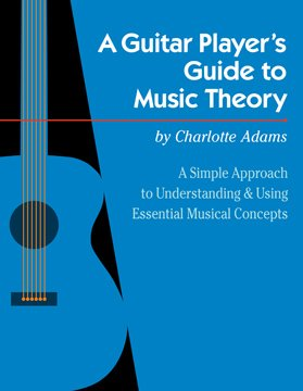 A Guitar Player's Guide to Music Theory: A Simple Approach to Understanding and Using Essential Musi by Charlotte Adams