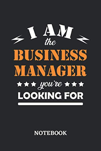 I am the Business Manager you're looking for Notebook: 6x9 inches - 110 dotgrid pages • Greatest Passionate working Job Journal • Gift, Present Idea