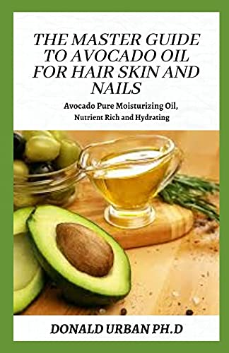 The Master Guide to Avocado Oil for Hair Skin and Nails: Avocado Pure Moisturizing Oil, Nutrient Rich and Hydrating