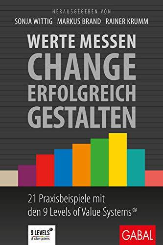 Werte messen – Change erfolgreich gestalten: 21 Praxisbeispiele mit den 9 Levels of Value Systems® (Dein Business)