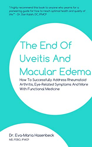 The End of Uveitis and Macular Edema: How To Successfully Address Rheumatoid Arthritis, Eye-Related Symptoms And More With Functional Medicine (English Edition)