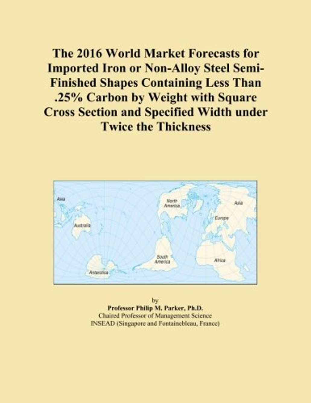 クロス特権イディオムThe 2016 World Market Forecasts for Imported Iron or Non-Alloy Steel Semi-Finished Shapes Containing Less Than .25% Carbon by Weight with Square Cross Section and Specified Width under Twice the Thickness