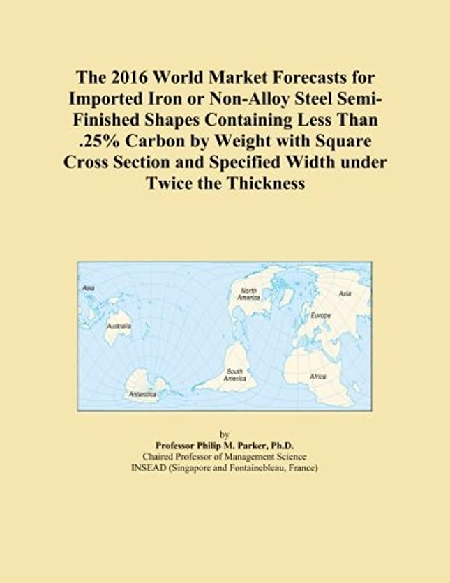 ほんのベーリング海峡人事The 2016 World Market Forecasts for Imported Iron or Non-Alloy Steel Semi-Finished Shapes Containing Less Than .25% Carbon by Weight with Square Cross Section and Specified Width under Twice the Thickness