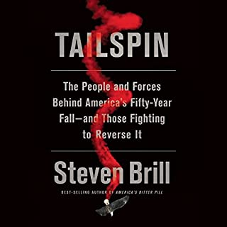 Tailspin     The People and Forces Behind America's Fifty-Year Fall - and Those Fighting to Reverse It              By:                                                                                                                                 Steven Brill                               Narrated by:                                                                                                                                 Dan Woren                      Length: 16 hrs and 9 mins     269 ratings     Overall 4.4