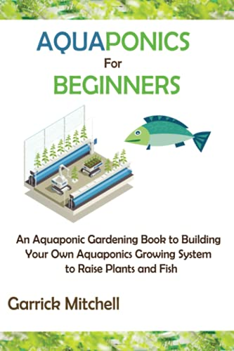 Aquaponics for Beginners: An Aquaponic Gardening Book to Building Your Own Aquaponics Growing System to Raise Plants and Fish