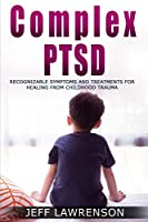 Complex PTSD: Recognizable Symptoms and Treatments for Healing from Childhood Trauma