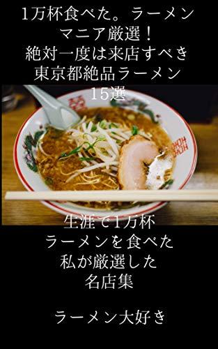 1万杯食べた。ラーメンマニア厳選!絶対一度は来店すべき東京都絶品ラーメン15選: 今まで1万杯ラーメン食べた私が選ぶ絶対外さない東京都内のラーメンブック!ここ押さえたらいざラーメン食べたい時にオススメ 1万杯食べたラーメンマニアイチオシ!新宿でマジでおいしいラーメン4選