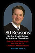 80 Reasons No One Should Believe Dr. Christine Blasey Ford:: Justice Brett Kavanaugh And The Art Of Character Assassination!