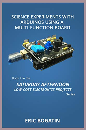 Science Experiments with Arduinos Using a Multi-Function Board: Book 2 in the Saturday Afternoon Low-Cost Electronics Projects Series