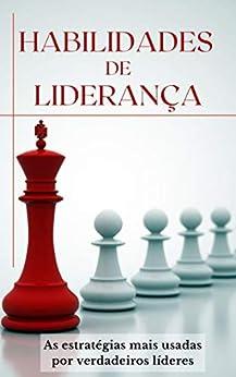 HABILIDADES DE LIDERANÇA: As estratégias usadas por verdadeiros líderes por [Marden Eugênio]