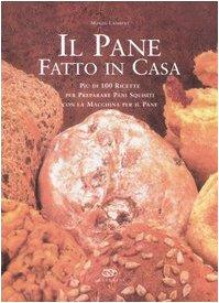 Il pane fatto in casa. Più di 100 ricette per preparare pani squisiti con la macchina per il pane