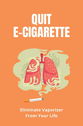 Quit E-Cigarette: Eliminate Vaporizer From Your Life: Electronic Cigarette Company (English Edition)
