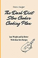 The Dash Diet Slow Cooker Cooking Plan: Lose Weight and Eat Better with these New Recipes