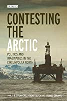 Contesting the Arctic: Politics and Imaginaries in the Circumpolar North (International Library of Human Geography)