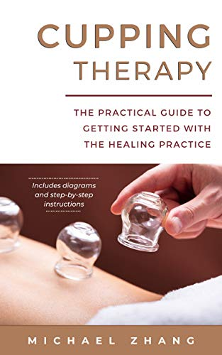 Cupping Therapy: The Practical Guide to Getting Started with the Healing Practice by [Michael L. Zhang]