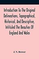 Introduction To The Original Delineations, Topographical, Historical, And Descriptive, Intituled The Beauties Of England And Wales: Comprising Observations On The History And Antiquities Of The Britons; The Romans In Britain; The Anglo-Saxons; The Anglo-Danes; And The Anglo-Normans: Together With Remarks On The Progress Of Ecclesiastical, Military, And Domestic Architecture In Succeedi