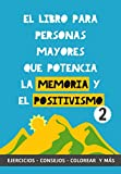 El Libro para Personas Mayores que Potencia la Memoria y el Positivismo 2: Ejercicios, Consejos, Colorear y más. Cuaderno de trabajo. Entrena tu Mente. Ejercicios prácticos para estimular la memoria